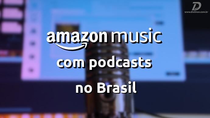 AmazonMusicLancaPodcastsNoBrasil
